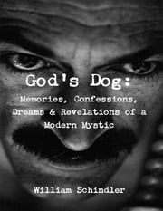 God's Dog: Memories, Confessions, Dreams & Revelations of a Modern Mystic ebook by William Schindler