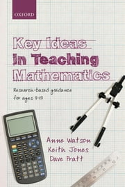 Key Ideas in Teaching Mathematics: Research-based guidance for ages 9-19 ebook by Anne Watson,Keith Jones,Dave Pratt