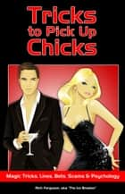 Tricks to Pick Up Chicks - Magic Tricks, Pick-up Lines, Bar Bets, Scams and Psychology ebook by Rich Ferguson, Chuck Liddell, Ely Roberts