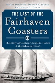 The Last of the Fairhaven Coasters - The Story of Captain Claude S. Tucker and the Schooner Coral ebook by Robert Demanche,Donald Tucker,Caroline Tucker