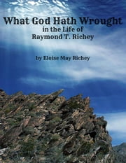 What God Hath Wrought in the Life of Raymond T. Richey ebook by Eloise May Richey
