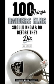 100 Things Raiders Fans Should Know & Do Before They Die ebook by Paul Gutierrez,Jim Plunkett