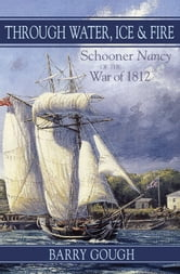 Through Water, Ice & Fire - Schooner Nancy of the War of 1812 ebook by Barry Gough