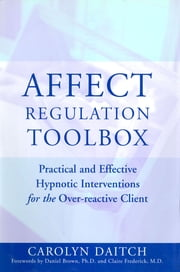 Affect Regulation Toolbox: Practical And Effective Hypnotic Interventions for the Over-Reactive Client ebook by Carolyn Daitch, Ph.D.