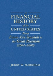 A Financial History of the United States - From Enron-Era Scandals to the Subprime Crisis (2004-2006); From the Subprime Crisis to the Great Recession (2006-2009) ebook by Jerry W Markham