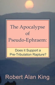 The Apocalypse of Pseudo-Ephraem: Does it Support a Pre-Tribulation Rapture? ebook by Robert Alan King