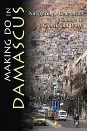 Making Do in Damascus: Navigating a Generation of Change in Family and Work ebook by Gallagher, Sally