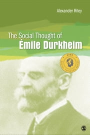 The Social Thought of Emile Durkheim ebook by Alexander T. (Tristan) Riley