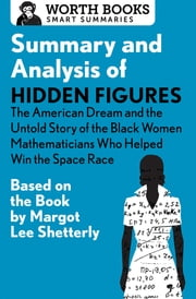 Summary and Analysis of Hidden Figures: The American Dream and the Untold Story of the Black Women Mathematicians Who Helped Win the Space Race - Based on the Book by Margot Lee Shetterly ebook by Worth Books