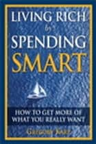 Living Rich by Spending Smart - How to Get More of What You Really Want ebook by Gregory Karp