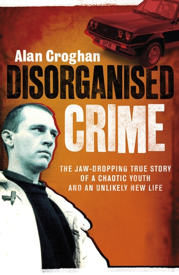 Disorganised Crime - The jaw-dropping true story of a chaotic youth and an unlikely new life ebook by Alan Croghan