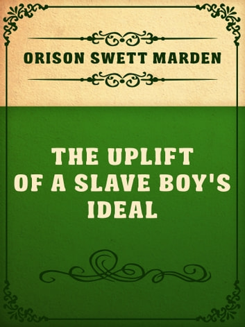 The Uplift Of A Slave Boy's Ideal ebook by Orison Swett Marden