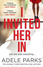 I Invited Her In: The new domestic psychological thriller from Sunday Times bestselling author Adele Parks ebook by Adele Parks