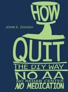 How I Quit- the DIY Way ebook by John E. Dough