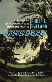 Distorted Landscape - A Critique of Leftist Narratives in Media and Politics ebook by Philip J. Eveland