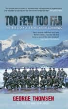 Too Few, Too Far - The True Story of A Royal Marine Commando - The True Story of a Royal Marine Commando ebook by George Thomsen as told by Malcolm Angel