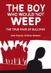 The Boy Who Would Not Weep. The True Face of Bullying ebook by José Antonio Jiménez-Barbero
