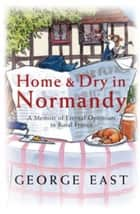 Home & Dry in Normandy - A Memoir Of Eternal Optimism In Rural France ebook by George East