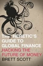 The Heretic's Guide to Global Finance ebook by Brett Scott