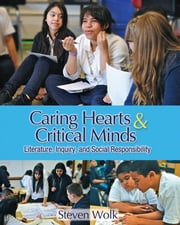 Caring Hearts and Critical Minds - Literature, Inquiry, and Social Responsibility ebook by Steven Wolk