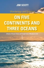 Wanderings and Sojourns - On Five Continents and Three Oceans - Book 1: A Book of Travel, Poetry and Insight from a Wanderer's Life ebook by Jim Scott