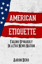 American Etiquette: Failing Upwardly In A Fox News Nation ebook by Aaron Berg
