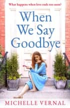 When We Say Goodbye - The most heartwarming story of love, loss and second chances you'll read in 2019 ebook by Michelle Vernal