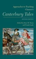 Approaches to Teaching Chaucer's Canterbury Tales ebook by Frank Grady, Peter W. Travis, Peter G. Beidler,...