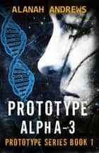 Prototype Alpha-3 ebook by Alanah Andrews