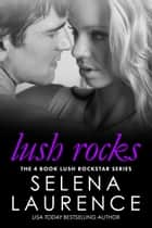 Lush Rocks - The Complete Four Book Lush Rock Star Series ebook by Selena Laurence