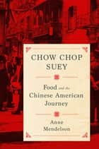 Chow Chop Suey - Food and the Chinese American Journey ebook by Anne Mendelson