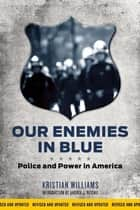 Our Enemies in Blue - Police and Power in America ebook by Kristian Williams