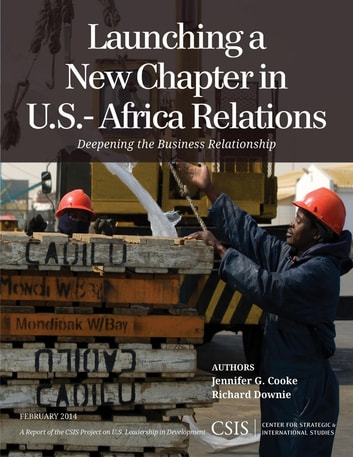 Launching a New Chapter in U.S.-Africa Relations - Deepening the Business Relationship ebook by Jennifer G. Cooke,Richard Downie