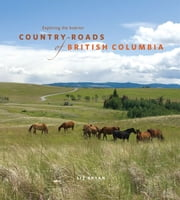 Country Roads of British Columbia - Exploring the Interior ebook by Liz Bryan