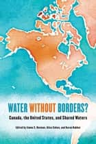 Water without Borders? - Canada, the United States, and Shared Waters ebook by Emma S. Norman, Alice Cohen, Karen Bakker