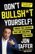 Don't Bullsh*t Yourself! - Crush the Excuses That Are Holding You Back ebook by Jon Taffer