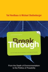 Break Through - Why We Can't Leave Saving the Planet to Environmentalists ebook by Michael Shellenberger,Ted Nordhaus
