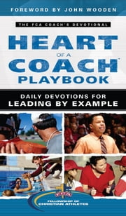 Heart of a Coach Playbook - Daily Devotions for Leading by Example ebook by Fellowship of Christian Athletes,John Wooden
