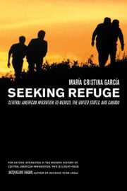 Seeking Refuge - Central American Migration to Mexico, the United States, and Canada ebook by Maria Cristina Garcia