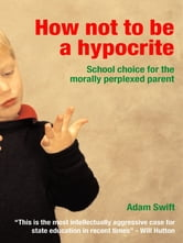 How Not to be a Hypocrite - School Choice for the Morally Perplexed Parent ebook by Adam Swift