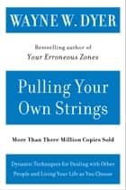 Pulling Your Own Strings - Dynamic Techniques for Dealing with Other People and Living Your Life As You Choose ebook by Wayne W Dyer