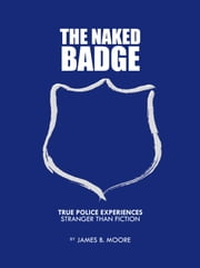 The Naked Badge - True Police Experiences: Stranger than Fiction ebook by James B. Moore