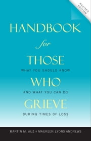 Handbook for Those Who Grieve - What You Should Know and What You Can Do during Times of Loss ebook by Martin M Auz