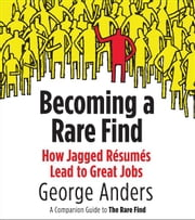 Becoming a Rare Find - How Jagged Resumes Lead to Great Jobs--a Companion Guide to The Rare Find (A Pen guin Special from Portfolio) ebook by George Anders