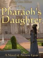 The Pharaoh's Daughter: A Novel in Ancient Egypt ebook by Rory Liam Elliott