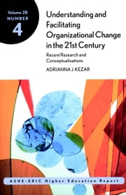 Understanding and Facilitating Organizational Change in the 21st Century: Recent Research and Conceptualizations - ASHE-ERIC Higher Education Report, Volume 28, Number 4 ebook by Kezar