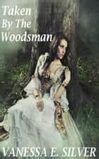 Taken by the Woodsman ebook by Vanessa E Silver