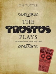 The Trustus Plays: The Hammerstone, Drift, Holy Ghost ebook by Tuttle, Jon