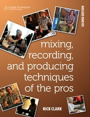 Mixing, Recording, and Producing Techniques of the Pros - Insights on Recording Audio for Music, Film, TV, and Games, 2nd ed ebook by Rick Clark