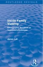 Inside Family Viewing (Routledge Revivals) - Ethnographic Research on Television's Audiences ebook by James Lull